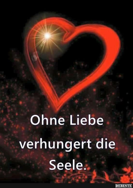 Ohne Liebe verhungert die Seele..