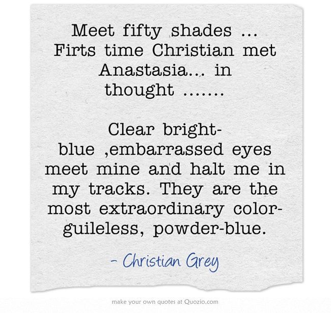 Meet fifty shades ... Firts time Christian met Anastasia... in thought ....... Clear bright-blue ,embarrassed eyes meet mine and halt me in my tracks. They are the most extraordinary color-guileless, powder-blue.