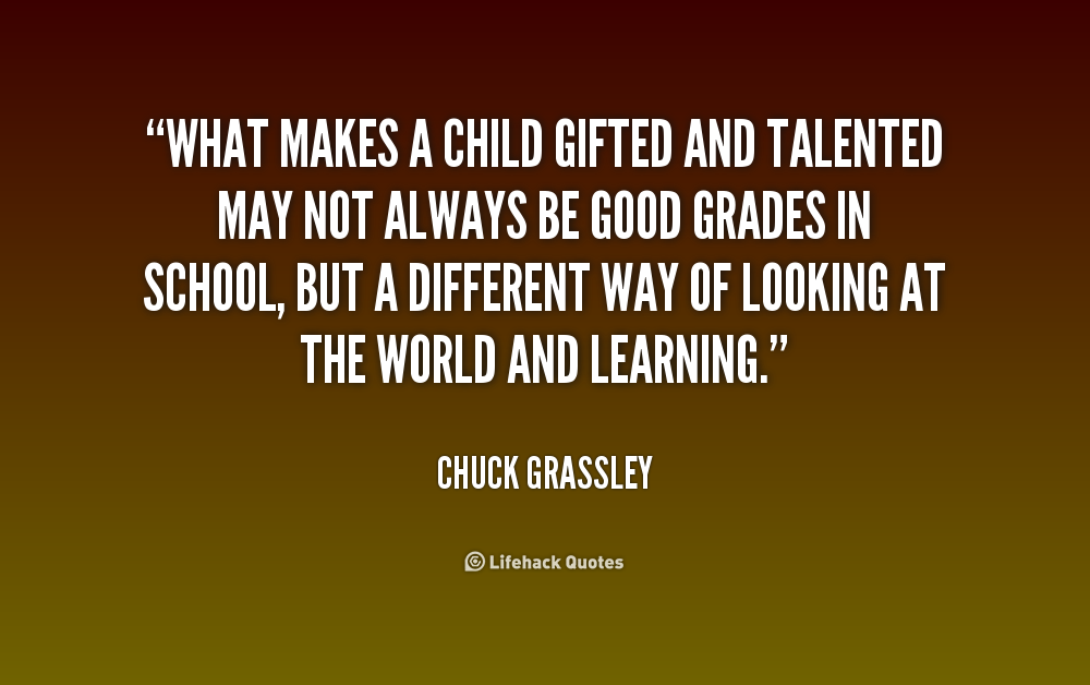 What Makes A Child Gifted And Talented May Not Always Be Good Grades In Schoo Chuck Grassley At Life Spirit Quotes Flirting Quotes For Him Equality Quotes