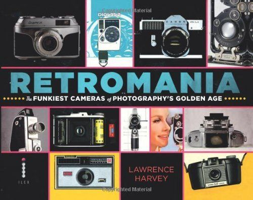 Retromania: The Funkiest Cameras of Photography's Golden Age by Lawrence Harvey
