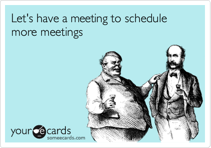 Let S Have A Meeting To Schedule More Meetings Funny Quotes Ecards Funny Naughty Humor
