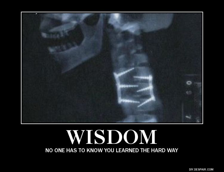 The best wisdom is that that is learned the hard way - particularly by others.