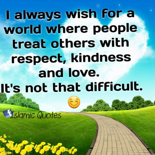 I Always Wish For A World Where People Treat Others With Respect Kindness And Love It S Not That Difficult Islamic Quotes Inspirational Quotes Quotes