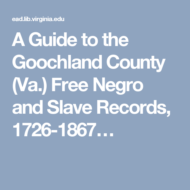 A Guide to the Goochland County (Va.) Free Negro and Slave Records, 1726-1867…