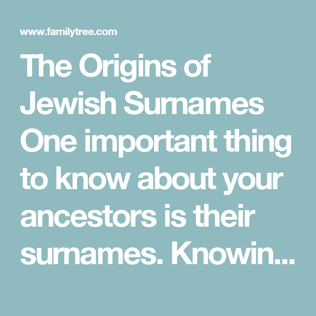The Origins of Jewish Surnames   One important thing to know about your ancestors is their surnames. Knowing a last name, and how it is spelled, can help you to find a vital record. It can also be really interesting to learn what the surname of a particular ancestor actually means. Surnames can give you clues about your family's history.   Many Jewish surnames have meanings that you may be unaware of.  #surnames #familytree #familyhistory #history #Jewish #ancestors