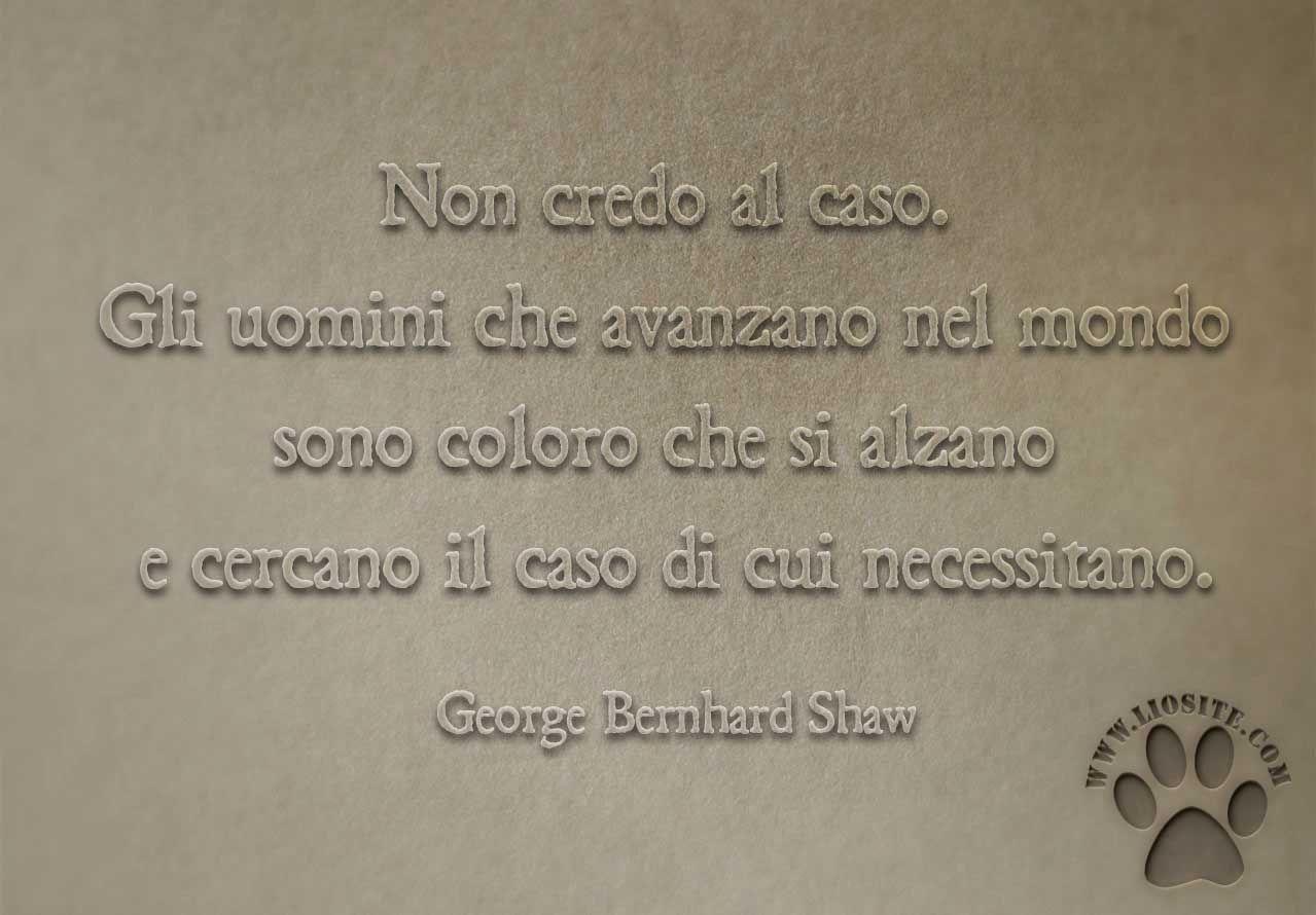 Non credo al caso.  Gli uomini che avanzano nel mondo sono coloro che si alzano e cercano il caso di cui necessitano. George Bernard Shaw  #GeorgeBernardShaw, #caso, #liosite, #citazioniItaliane, #frasibelle, #ItalianQuotes, #Sensodellavita, #perledisaggezza, #perledacondividere, #GraphTag, #ImmaginiParlanti, #citazionifotografiche, #frasimotivazionali,