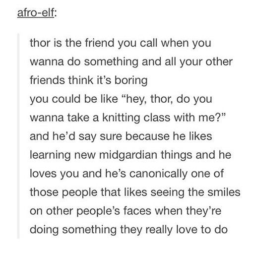 Thor loves learning new things, since he still doesn't know that much about Midgard. Even though he's looked at Midgard for like a thousand years, and Heimdall has seen it, shown him it and told him about it.
