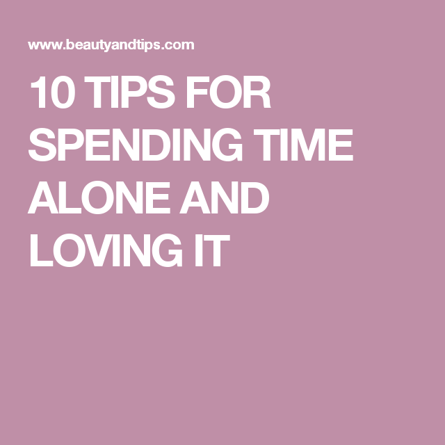 10 TIPS FOR SPENDING TIME ALONE AND LOVING IT
