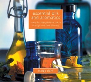 Essential Oils and Aromatics: A Step-by-Step Guide for Use in Massage and Aromatherapy: Marge Clark: 9781933317731: Amazon.com: Books