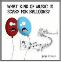 WHAT KIND OF MUSIC IS SCARY FOR BALLOONS? 63 Pop muSIC #CFPics #Funny | Funny Meme on ME.ME