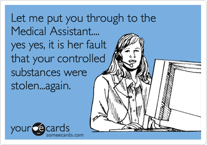 Let me put you through to the Medical Assistant.... yes yes, it is her fault that your controlled substances were stolen...again.