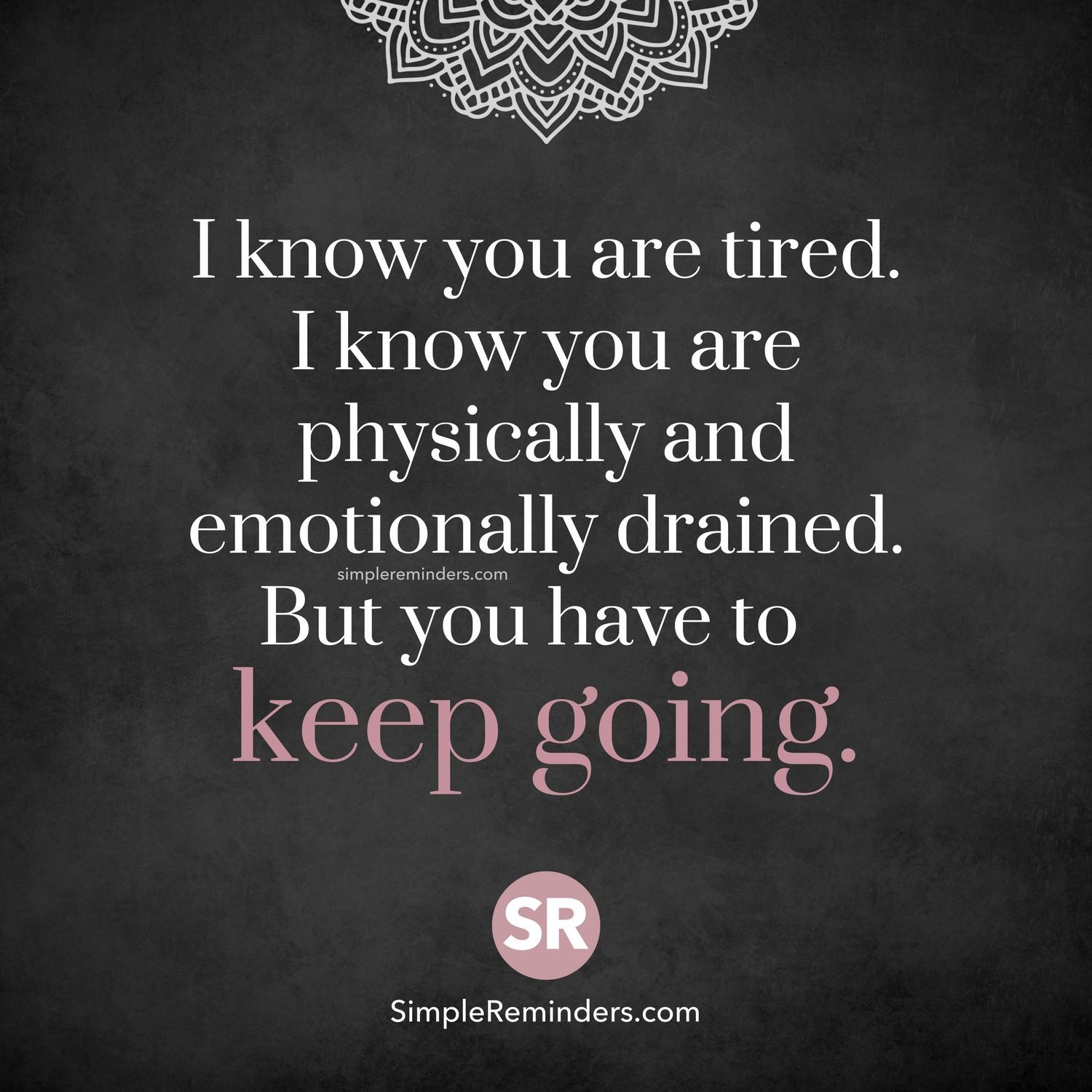 I know you are tired. I know you are physically ...
