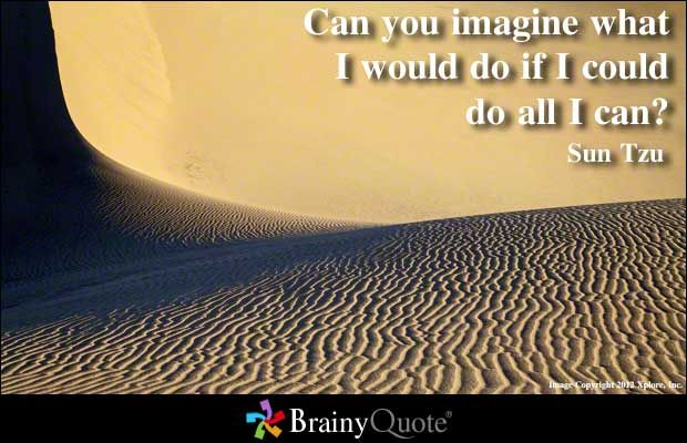 Can you imagine what I would do if I could do all I can? - Sun Tzu