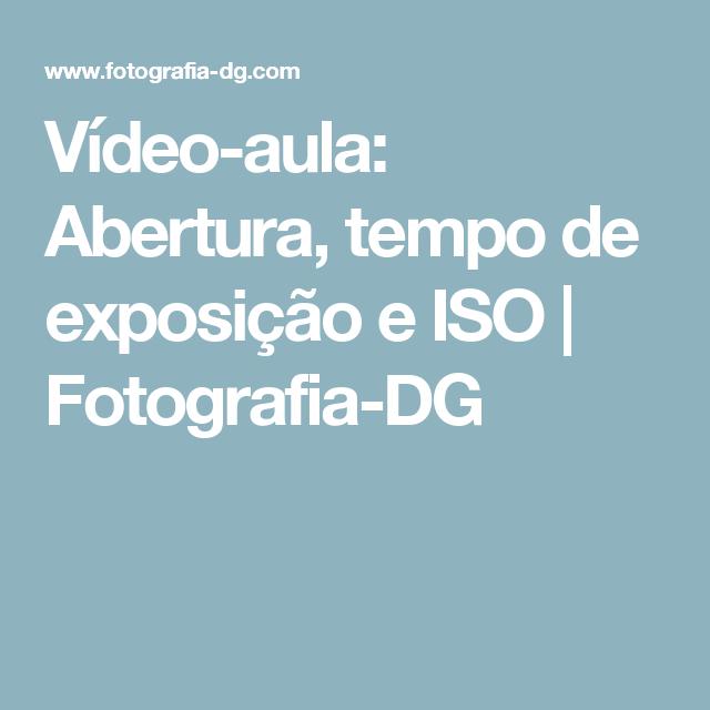 Vídeo-aula: Abertura, tempo de exposição e ISO   Fotografia-DG