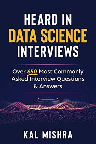 Kal Mishra - Heard In Data Science Interviews: Over 650 Most