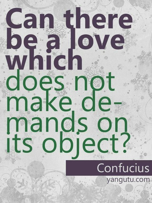 Can there be a love which does not make demands on its object? ~ Confucius <3 Love Sayings #quotes, #love, #sayings, https://apps.facebook.com/yangutu
