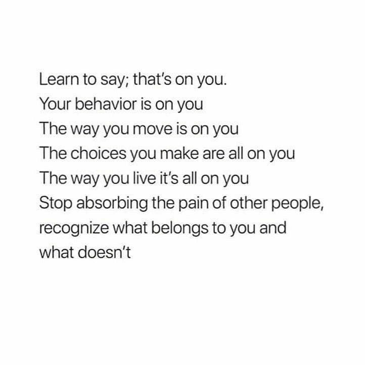 Learn to say; that's on you. Your behavior is on you. The way you move is on you. The choices you...