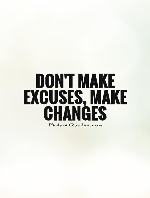 Excuses Quotes Don't Make Excuses Make Changespicture Quotes Change Quotes .