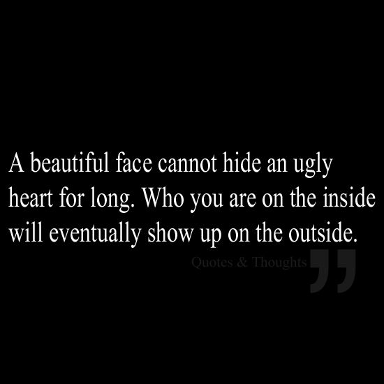 A Beautiful Face Cannot Hide An Ugly Heart For Long Who You Are On