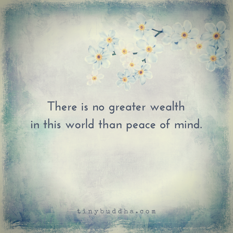 There Is No Greater Wealth Than Peace Of Mind Tiny Buddha Buddha Quotes Peace Peace Of Mind Quotes Serenity Quotes