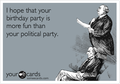 I Hope That Your Birthday Party Is More Fun Than Political Ecard Ecards