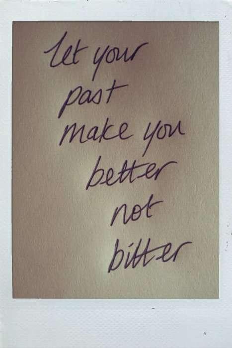 Faça seu passado te tornar melhor, e nao mais amargo.