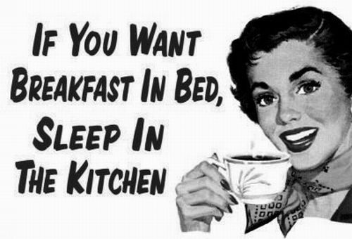 thnk heAvens my huBBy DOES NOT think this way_as tea is my breakfast in bed and I prefer not sleeping in the kitchen!!!!!!!!!!!!!