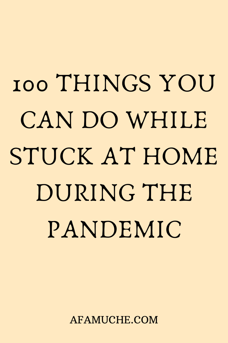 100 Things You Can Do While Stuck Home During the Pandemic