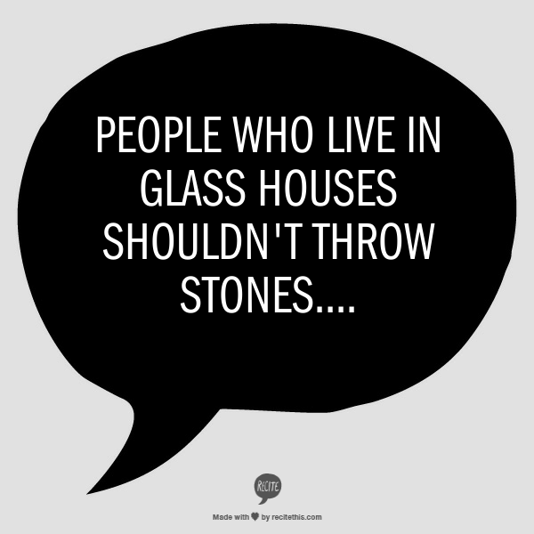 People Who Live In Glass Houses Shouldn T Throw Stones Quotes