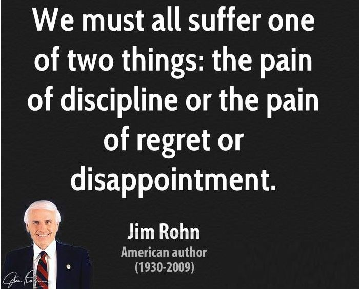 Jim Rohn — 'We must all suffer one of two things: the pain of discipline or the pain of regret or disappointment. '