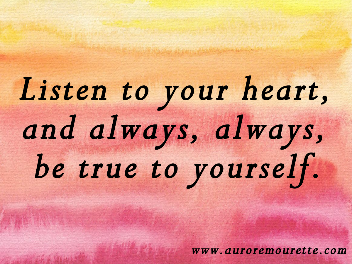 Listen To Your Heart And Always Always Be True To Yourself
