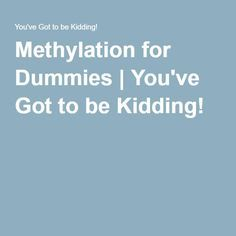 Methylation for Dummies | You've Got to be Kidding!