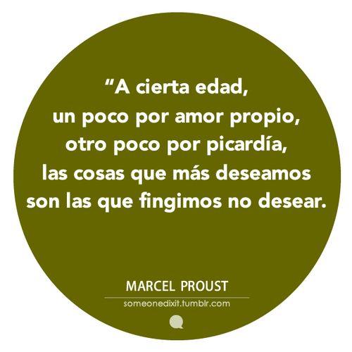 """""""A cierta edad, un poco por amor propio, otro poco por picardía, las cosas que más deseamos son las que fingimos no desear."""" Marcel Proust"""