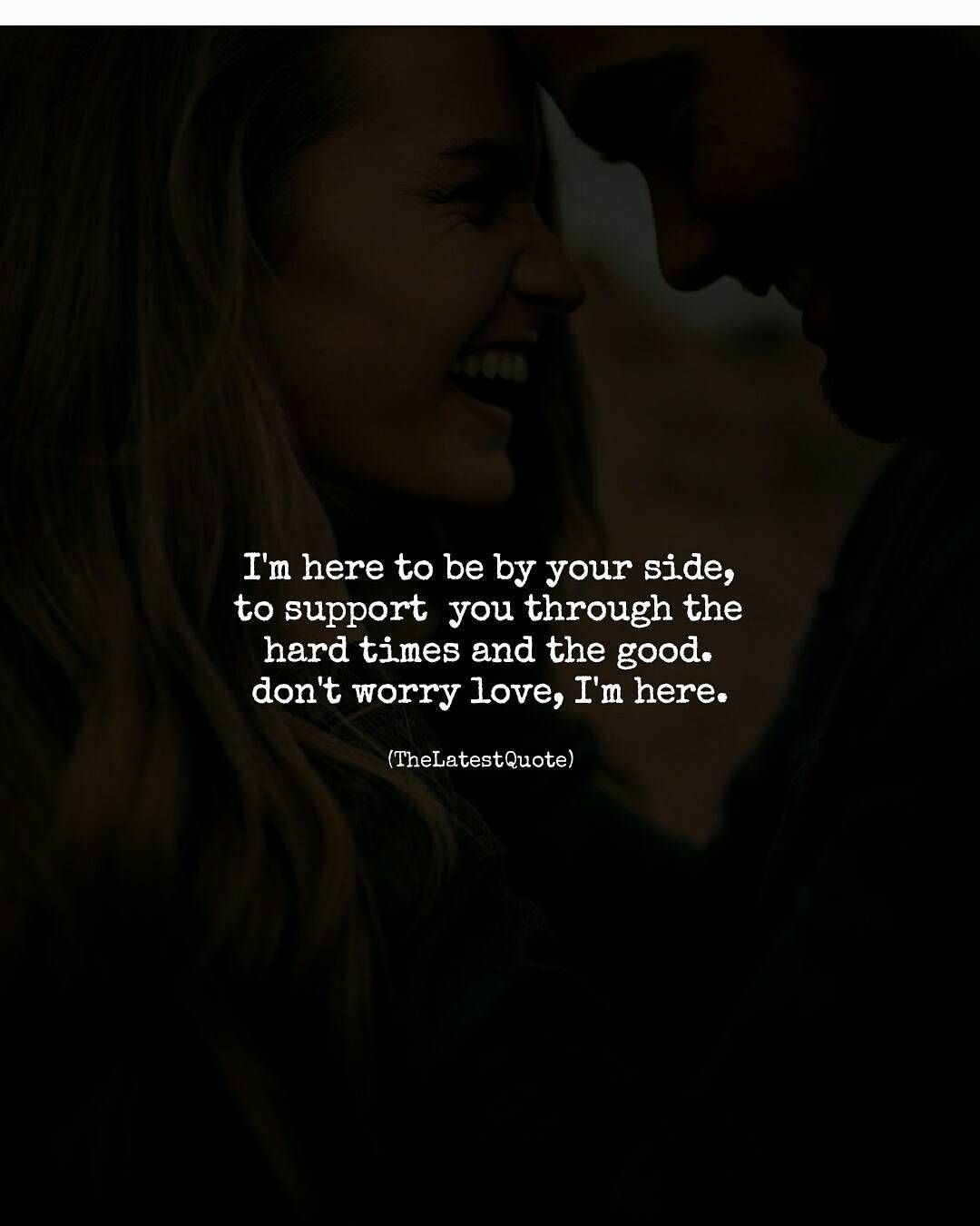 I M Here To Be By Your Side To Support You Through The Hard Times And The Good Don T Wo Friendship Quotes Support Friendship Quotes Time Quotes Relationship