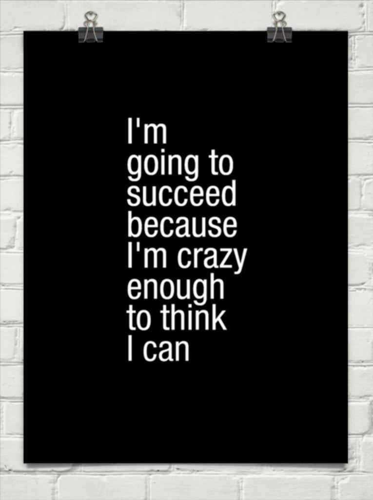 I M Going To Succeed Because I M Crazy Enough To Think I Can The Passion Of An Entrepreneur Life Quotes Inspirational Words Words