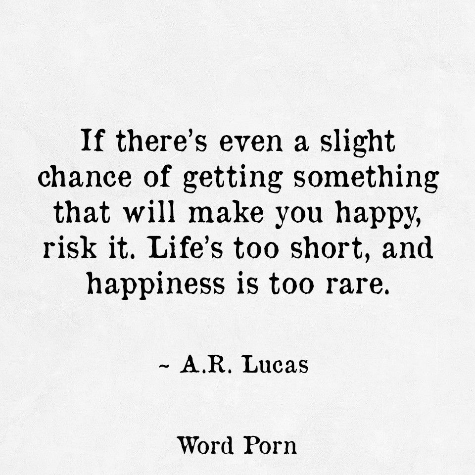 If There S Even A Slight Chance Of Getting Something That Will Make You Happy Risk It Life S Too Short And Happiness Is Too Chance Quotes Words Quotes Words