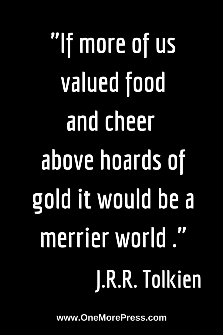 """If more of us valued food and cheer above hoards of gold it would be a merrier world."" J.R.R. Tolkien #JRRTolkien"
