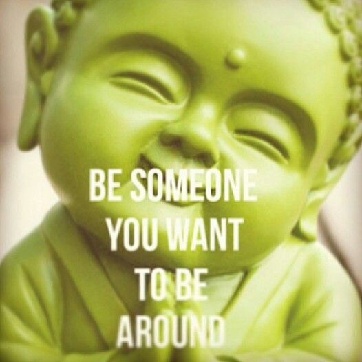 Be someone you want to be around...