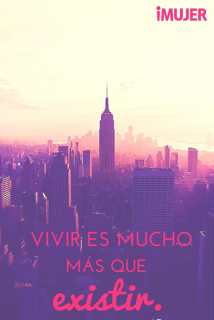 #Frases Vivir es mucho más que existir.