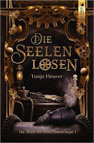 Die Seelenlosen: Die Stadt der Maschinenmagie 1: Amazon.de: Tanja Meurer: Bücher