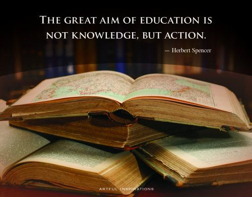 The great aim of education is not knowledge, but action. - Herbert Spencer