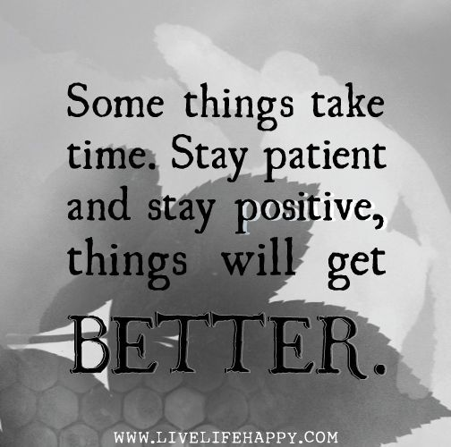 Stay Patient And Stay Positive, Things Will Get BETTER.