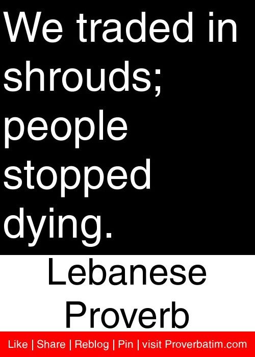 Quotes About Dying We Traded In Shrouds People Stopped Dying Lebanese Proverb .