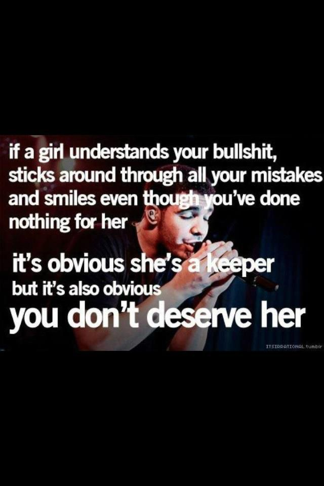 """""""If a girl understands your bullshit, sticks around through all your mistakes and smiles even though you've done nothing for her, it's obvious she's a keeper. But it's obvious you don't deserve her."""""""