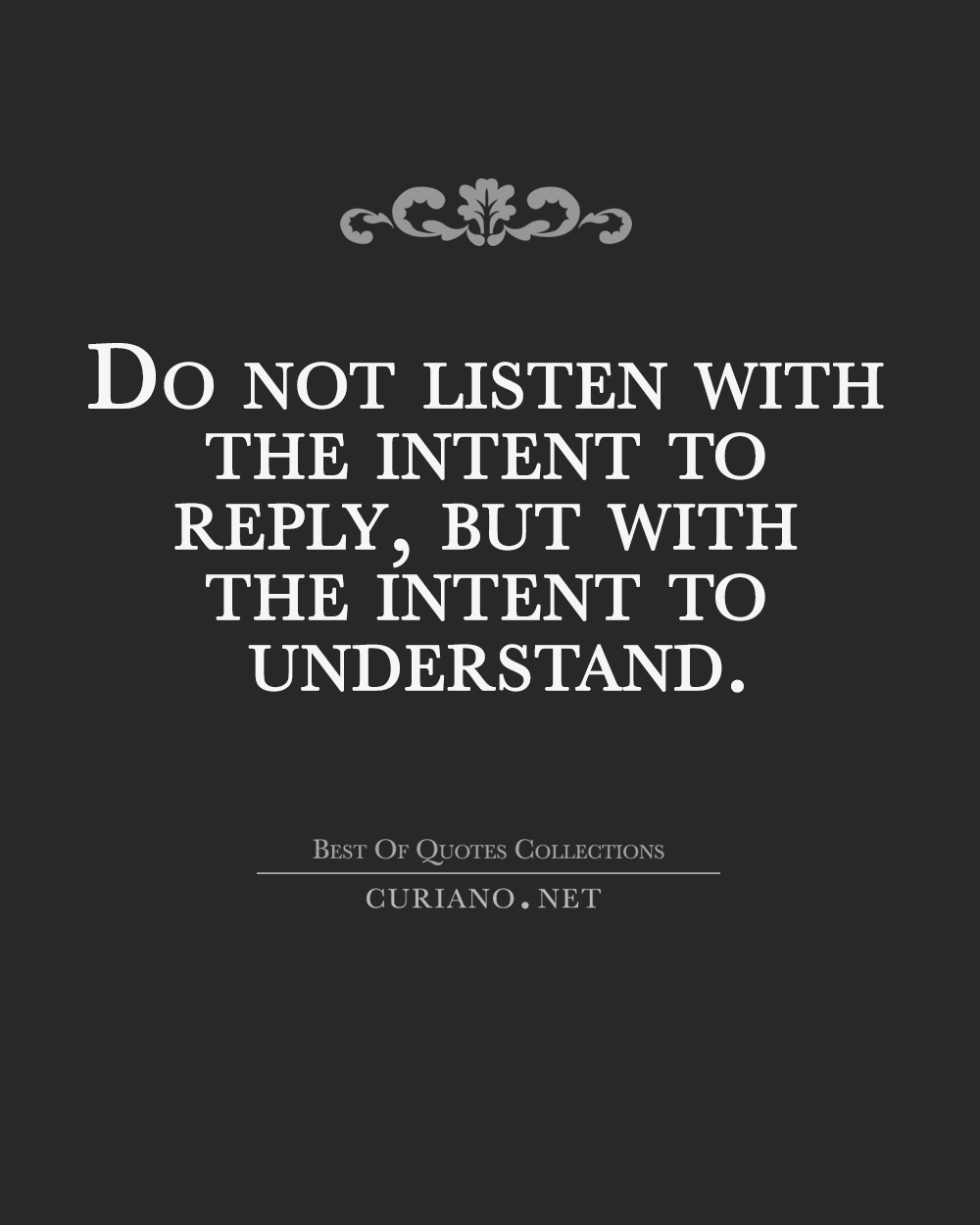Do not listen with the intent to reply but with the intent to