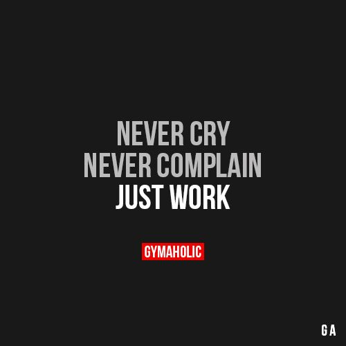 Never CryNever complain. Just work!http://www.gymaholic.co