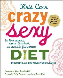 Crazy Sexy Diet: Eat Your Veggies, Ignite Your Spark, And Live Like You Mean It!   Kris Carr   Amazon