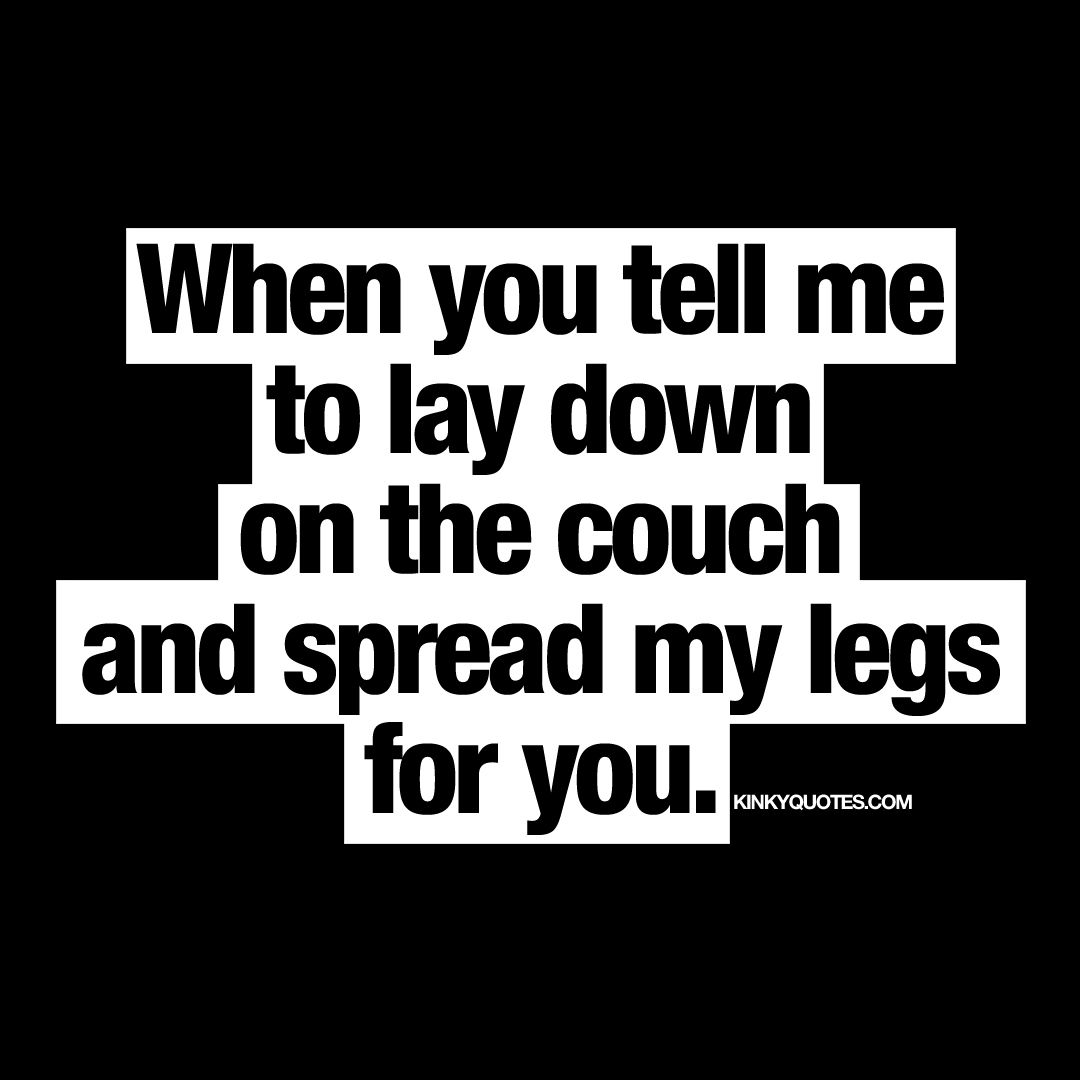 When You Tell Me To Lay Down On The Couch And Spread My Legs For