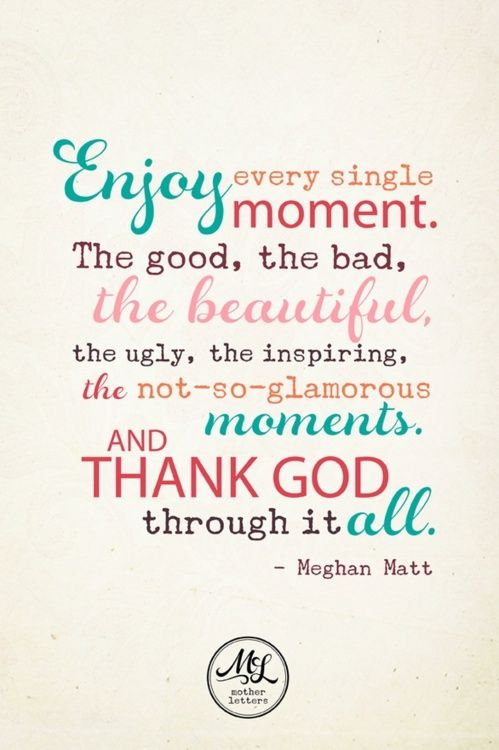 """""""Enjoy every single moment. The good, the bad, the beautiful, the ugly, the inspiring, the not-so-glamorous moments. And thank God through it all."""" -Meghan Matt"""