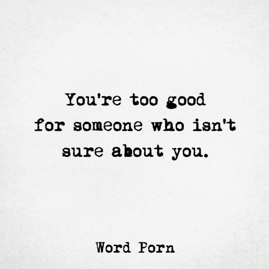 You're too good for someone you aren't sure about. | him. | Quotes